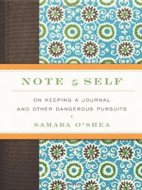 Note to Self: On Keeping a Journal and Other Dangerous Pursuits - Samara O'Shea
