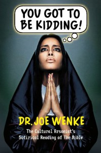 You Got To Be Kidding: The Cultural Arsonist's Literal Reading of the Bible - Joe Wenke