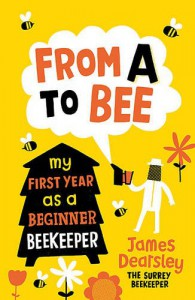 From A to Bee: My First Year as a Beginner Beekeeper - James Dearsley