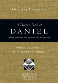 A Deeper Look at Daniel: Spiritual Living in a Secular World: Twelve Sessions for Groups and Individuals - Douglas Connelly