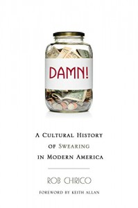Damn!: A Cultural History of Swearing in Modern America - Rob Chirico, Keith Allan