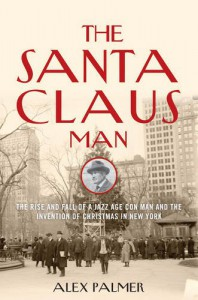 The Santa Claus Man: The Rise and Fall of a Jazz Age Con Man and the Invention of Christmas in New York - Alex Palmer