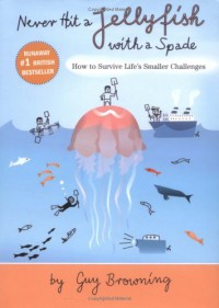 Never Hit a Jellyfish With a Spade: How to Survive Life's Smaller Challenges - Guy Browning