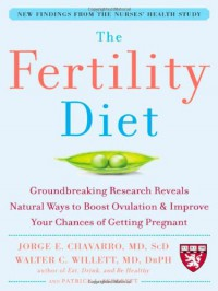 The Fertility Diet: Groundbreaking Research Reveals Natural Ways to Boost Ovulation and Improve Your Chances of Getting Pregnant - Jorge E. Chavarro