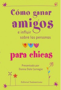 Como Ganar Amigos E Influir Sobre las Personas Para Chicas = How to Win Friends and Influence People for Teen Girls - Dale Carnegie