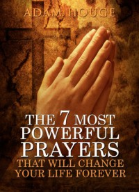 The 7 Most Powerful Prayers That Will Change Your Life Forever - Adam Houge
