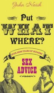 Put What Where? Over 2,000 Years of Bizarre Sex Advice - John Naish