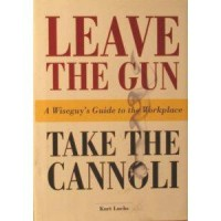 Leave the Gun Take the Cannoli: A Wiseguy's Guide to the Workplace - Kurt Luchs
