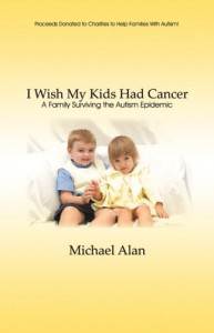 I Wish My Kids Had Cancer: A Family Surviving the Autism Epidemic - Michael Alan