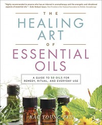 The Healing Art of Essential Oils: A Guide to 50 Oils for Remedy, Ritual, and Everyday Use - Kac Young