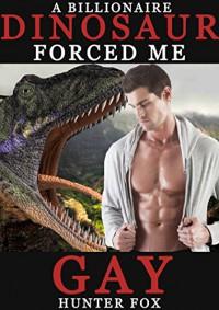 A Billionaire Dinosaur Forced Me Gay - Hunter Fox