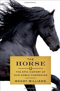 The Horse: The Epic History of Our Noble Companion - Wendy Williams