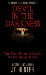 Devil in The Darkness: True Story of Serial Killer ISRAEL KEYES - J.T. Hunter, RJ Parker, Aeternum Designs