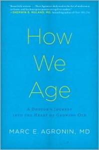 How We Age: A Doctor's Journey Into the Heart of Growing Old - Marc Agronin