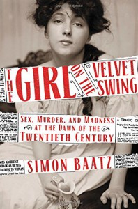 The Girl on the Velvet Swing: Sex, Murder, and Madness at the Dawn of the Twentieth Century - Simon Baatz