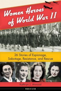 Women Heroes of World War II: 26 Stories of Espionage, Sabotage, Resistance, and Rescue - Kathryn J. Atwood