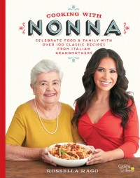 Cooking with Nonna: Celebrate Food & Family With Over 100 Classic Recipes from Italian Grandmothers - Rossella Rago