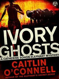 Ivory Ghosts: A Catherine Sohon Elephant Mystery - Caitlin O'Connell