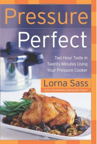 Pressure Perfect: Two Hour Taste in Twenty Minutes Using Your Pressure Cooker - Lorna J. Sass