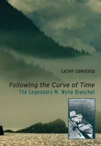 Following the Curve of Time: The Legendary M. Wylie Blanchet - Cathy Converse