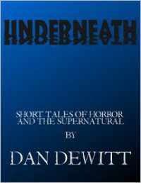 Underneath: Short Tales of Horror and the Supernatural - Dan DeWitt