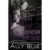 Oleander House (Bay City Paranormal Investigations, #1) - Ally Blue