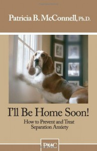 I'll Be Home Soon: How to Prevent and Treat Separation Anxiety - Patricia B. McConnell