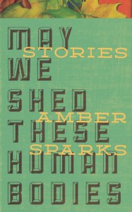 May We Shed These Human Bodies - Amber Sparks
