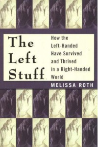 The Left Stuff: How the Left-Handed Have Survived and Thrived in a Right-Handed World - Melissa Roth