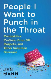 People I Want to Punch in the Throat: True(ish) Tales of an Overachieving Underachiever - Jen Mann