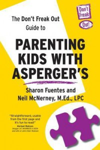 The Don't Freak Out Guide To Parenting Kids With Asperger's - Sharon Fuentes, M Ed Lpc Neil McNerney