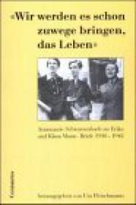 Wir werden es schon zuwege bringen, das Leben: Annemarie Schwarzenbach an Erika und Klaus Mann : Briefe, 1930-1942 (German Edition) - Annemarie Schwarzenbach