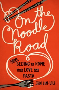 On the Noodle Road: From Beijing to Rome, with Love and Pasta - Jen Lin-Liu