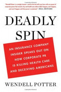 Deadly Spin: An Insurance Company Insider Speaks Out on How Corporate PR Is Killing Health Care and Deceiving Americans - Wendell Potter