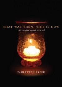 That Was Then, This Is Now: This Broken Vessel Restored - Paulette Harper