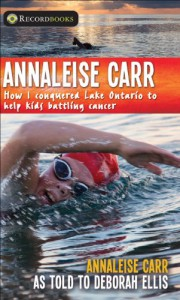Annaleise Carr: How I Conquered Lake Ontario to Help Kids Battling Cancer - Annaleise Carr, Deborah Ellis
