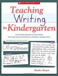 Teaching Writing in Kindergarten: A Structured Approach to Daily Writing That Helps Every Child Become a Confident, Capable Writer - Randee Bergen