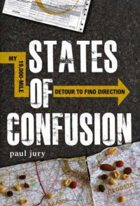 State of Confusion: My 19, 000-Mile Detour to Find Direction - Paul Jury