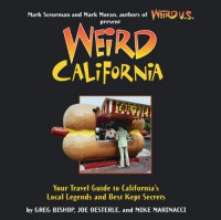 Weird California: Your Travel Guide to California's Local Legends and Best Kept Secrets - Greg Bishop, Joe Oesterle, Mike Marinacci, Mark Moran, Mark Sceurman