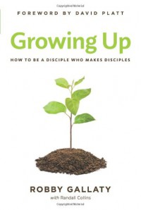Growing UP: How to Be a Disciple Who Makes Disciples - Robby Gallaty