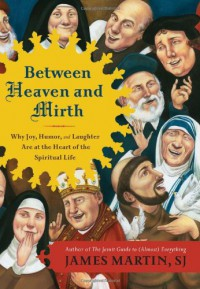 Between Heaven and Mirth: Why Joy, Humor, and Laughter Are at the Heart of the Spiritual Life - James Martin