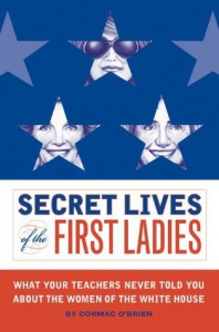 Secret Lives of the First Ladies: What Your Teachers Never Told You About the Women of the White House - Monika Suteski, Cormac O'Brien