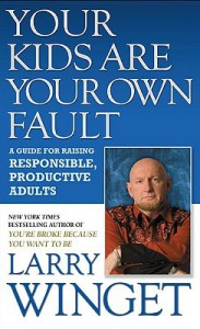 Your Kids Are Your Own Fault: A Guide for Raising Responsible, Productive Adults - Larry Winget