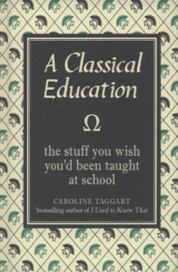 A Classical Education: The Stuff You Wish You'd Been Taught in School - Caroline Taggart