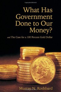 What Has Government Done to Our Money? and The Case for the 100 Percent Gold Dollar - Murray N. Rothbard