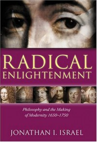 Radical Enlightenment: Philosophy And The Making Of Modernity 1650 1750 - Jonathan I. Israel