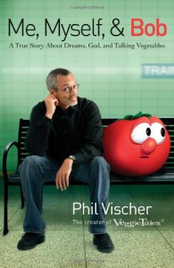 Me, Myself, and Bob: A True Story About God, Dreams, and Talking Vegetables - Phil Vischer
