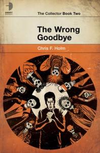 The Wrong Goodbye - Chris F. Holm