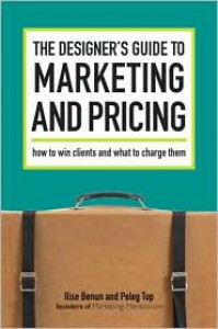 The Designer's Guide To Marketing And Pricing: How To Win Clients And What To Charge Them - Ilise Benun