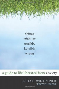 Things Might Go Terribly, Horribly Wrong: A Guide to Life Liberated from Anxiety - Kelly G. Wilson, Troy Dufrene